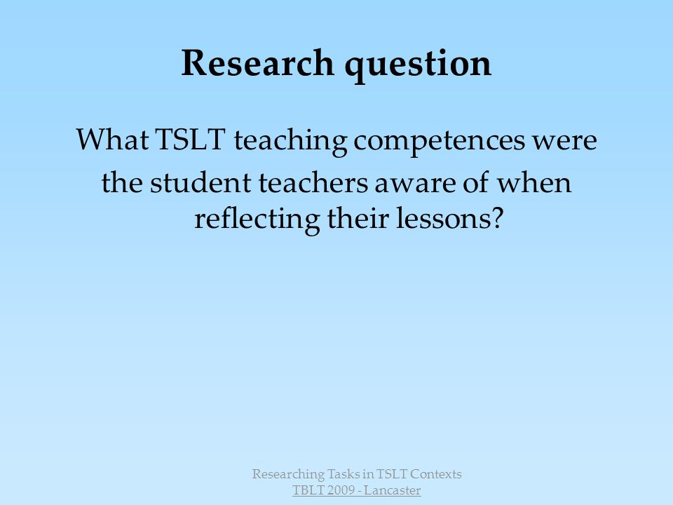 Researching Tasks in TSLT Contexts TBLT 2009 - Lancaster Research question What TSLT teaching competences were the student teachers aware of when reflecting their lessons?