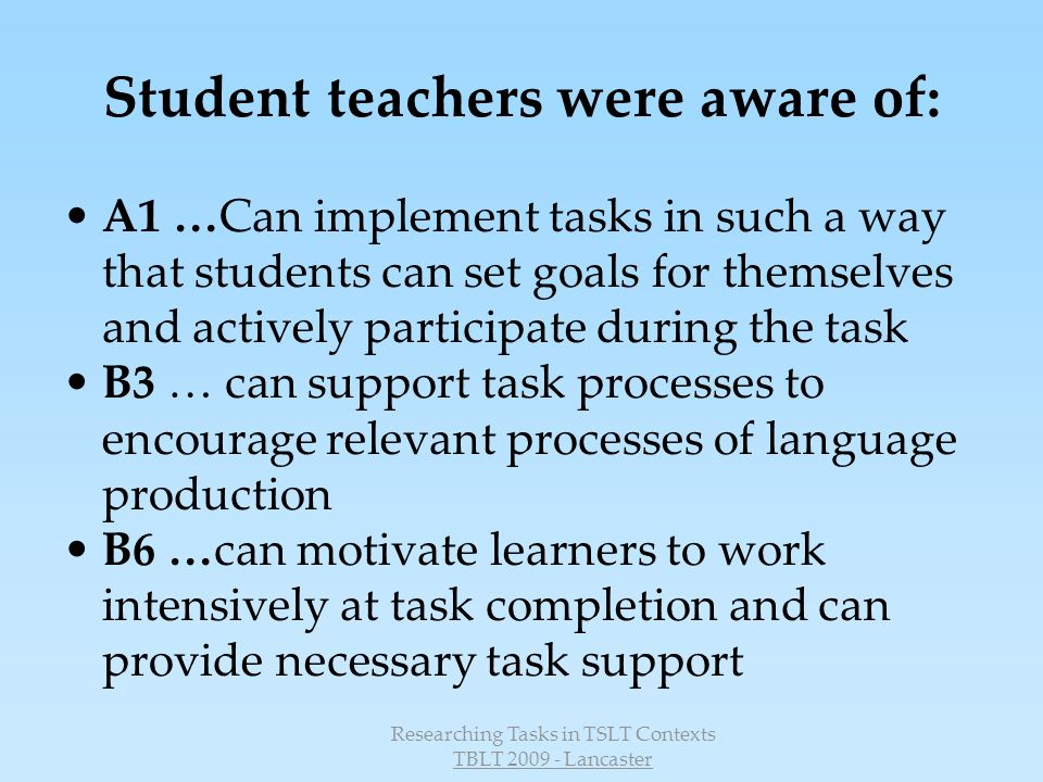 Researching Tasks in TSLT Contexts TBLT 2009 - Lancaster Student teachers were aware of: A1 …Can implement tasks in such a way that students can set goals for themselves and actively participate during the task B3 … can support task processes to encourage relevant processes of language production B6 …can motivate learners to work intensively at task completion and can provide necessary task support