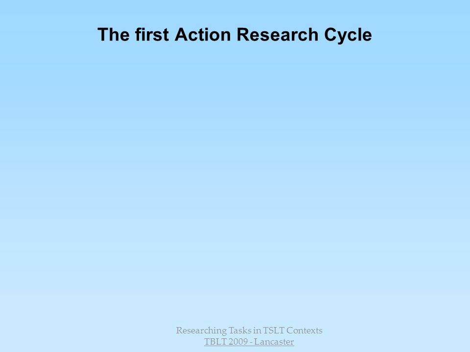 Researching Tasks in TSLT Contexts TBLT 2009 - Lancaster The first Action Research Cycle