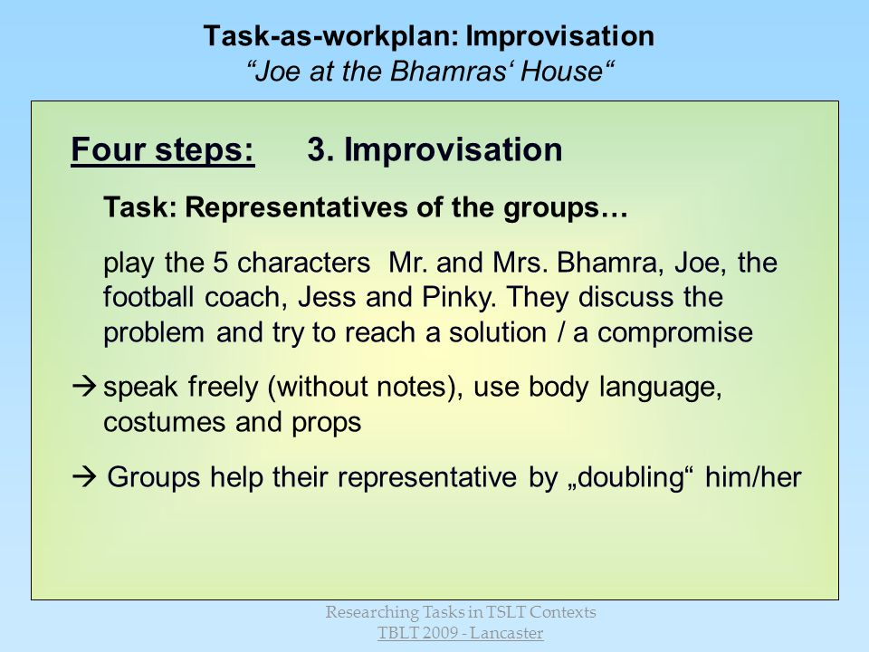 Researching Tasks in TSLT Contexts TBLT 2009 - Lancaster Task-as-workplan: Improvisation Joe at the Bhamras House Four steps:3.