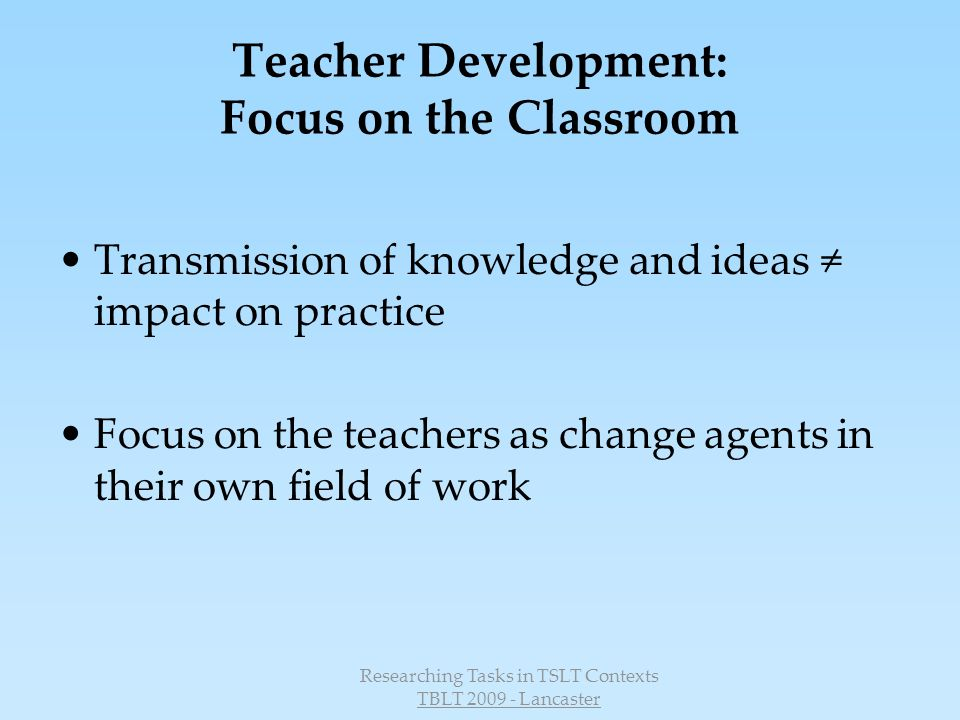 Researching Tasks in TSLT Contexts TBLT 2009 - Lancaster Teacher development: A pedagogical perspective Focus on the classroom and on teacher role (T)he core of the knowledge base must focus on the activity of teaching itself; it should center on the teacher who does it, the contexts in which it is done, and the pedagogy by which it is done.