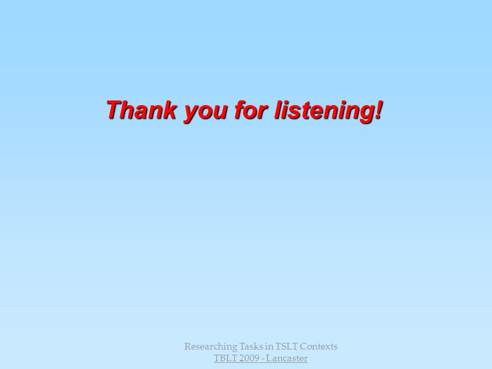 Researching Tasks in TSLT Contexts TBLT 2009 - Lancaster Thank you for listening!