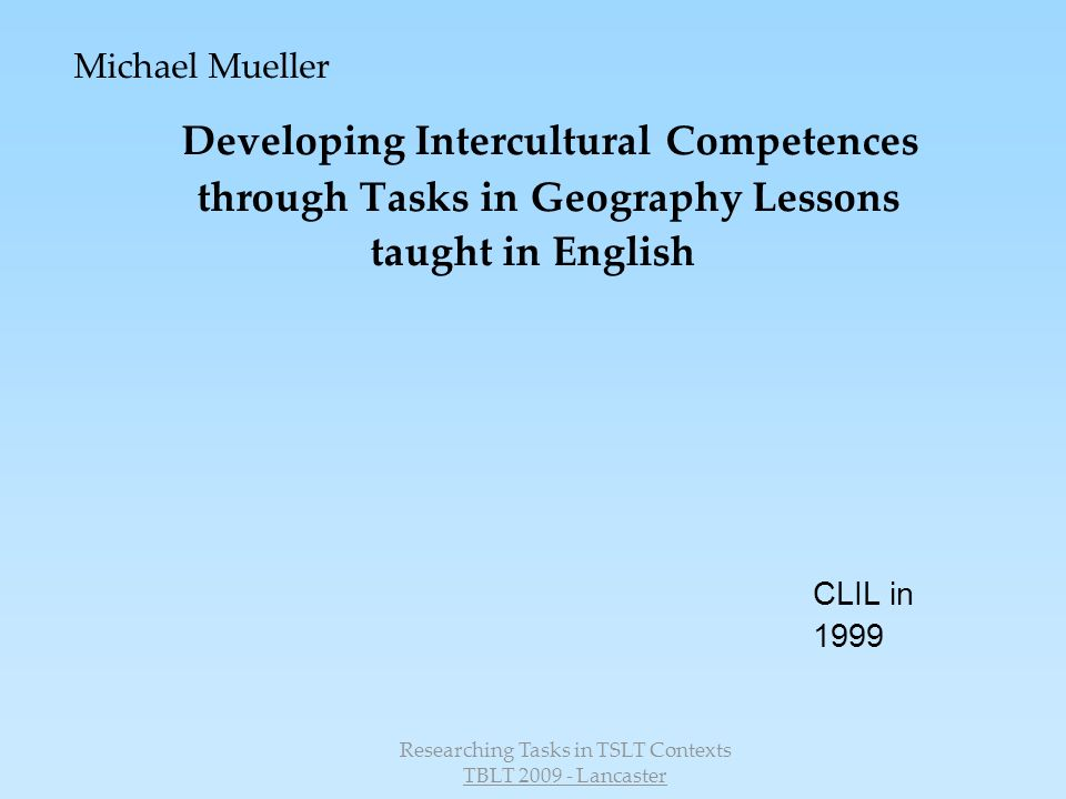 Researching Tasks in TSLT Contexts TBLT 2009 - Lancaster Michael Mueller Developing Intercultural Competences through Tasks in Geography Lessons taught in English CLIL in 1999