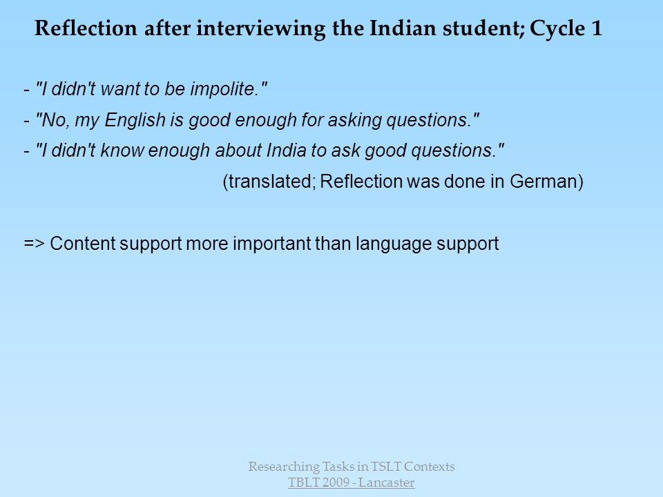 Researching Tasks in TSLT Contexts TBLT 2009 - Lancaster Reflection after interviewing the Indian student; Cycle 1 - I didn t want to be impolite. - No, my English is good enough for asking questions. - I didn t know enough about India to ask good questions. (translated; Reflection was done in German) => Content support more important than language support