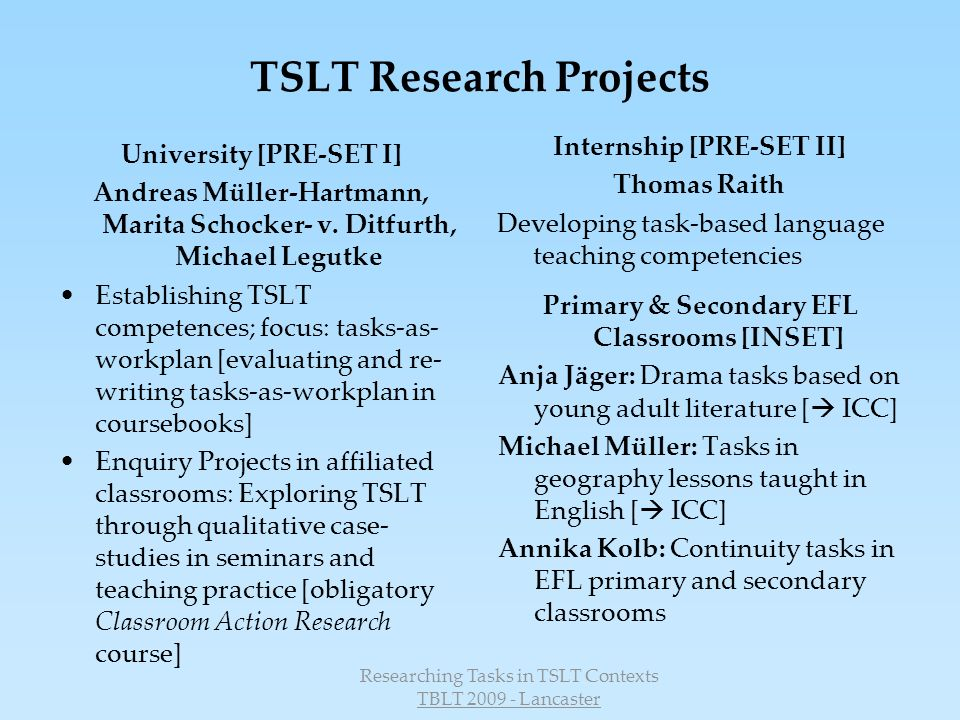 Researching Tasks in TSLT Contexts TBLT 2009 - Lancaster primary school teacherssecondary school teachers –presentation skills –present a rehearsed text –range of vocabulary –(implicit) knowledge of grammatical structures –sentence complexity –presentation skills –present a rehearsed text –range of vocabulary –pronunciation –explicit knowledge of grammatical structures –sentence complexity –length of sentences –openness towards the language Criteria to describe learners´ competencies: