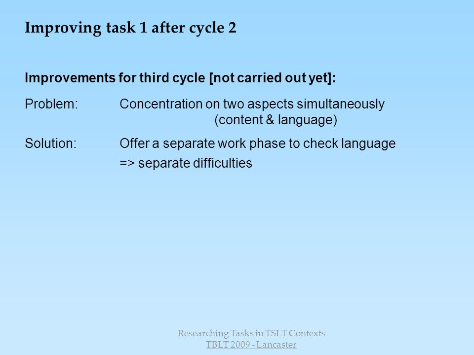 Researching Tasks in TSLT Contexts TBLT 2009 - Lancaster Improvements for third cycle [not carried out yet]: Problem:Concentration on two aspects simultaneously (content & language) Solution:Offer a separate work phase to check language => separate difficulties Improving task 1 after cycle 2