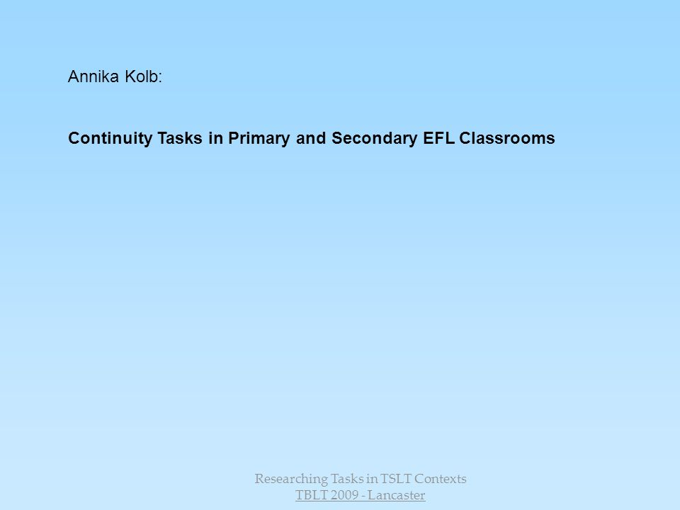 Researching Tasks in TSLT Contexts TBLT 2009 - Lancaster Annika Kolb: Continuity Tasks in Primary and Secondary EFL Classrooms