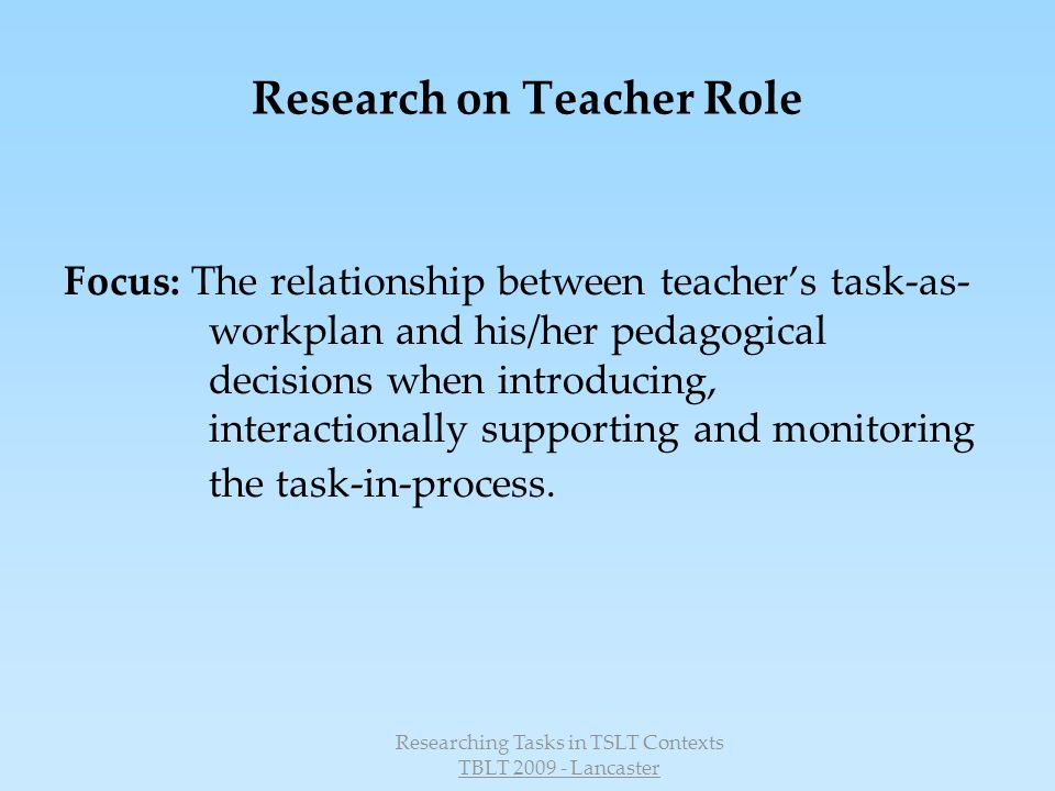 Researching Tasks in TSLT Contexts TBLT 2009 - Lancaster Findings 6 continued: Monitoring and Reflecting on the Process Existing research studies FuN findings T use positive feedback to support L New findings T had difficulty to motivate learners through positive feedback during the task in process (Raith – T Training) Post-task L reflection helps primary L as well as T to become aware of L competencies (Kolb – Continuity tasks) T had difficulty to judge the achievement of IC goals (Raith – T training) T dont use the reflection phase to its full potential to develop IC awareness, neglecting to help L coordinate perspectives T lack skills in this area (Jäger – ICC in drama, see also Raith above)