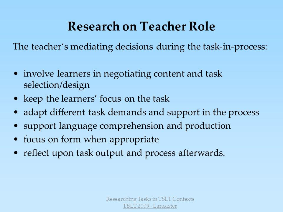 Researching Tasks in TSLT Contexts TBLT 2009 - Lancaster Planning and developing tasks Introducing tasks Monitoring tasks Reflecting and evaluating task as process Relective Practice Evaluating task as process and task as workplan Videographie: Tasks in action in the classroom (task as process) Video-based reflection Standards for task-supported language teaching Evaluating and Developing Teaching Competencies Task-supported Language Teaching Development of task-supported language teaching competencies Change of classroom practice Reflective Practice