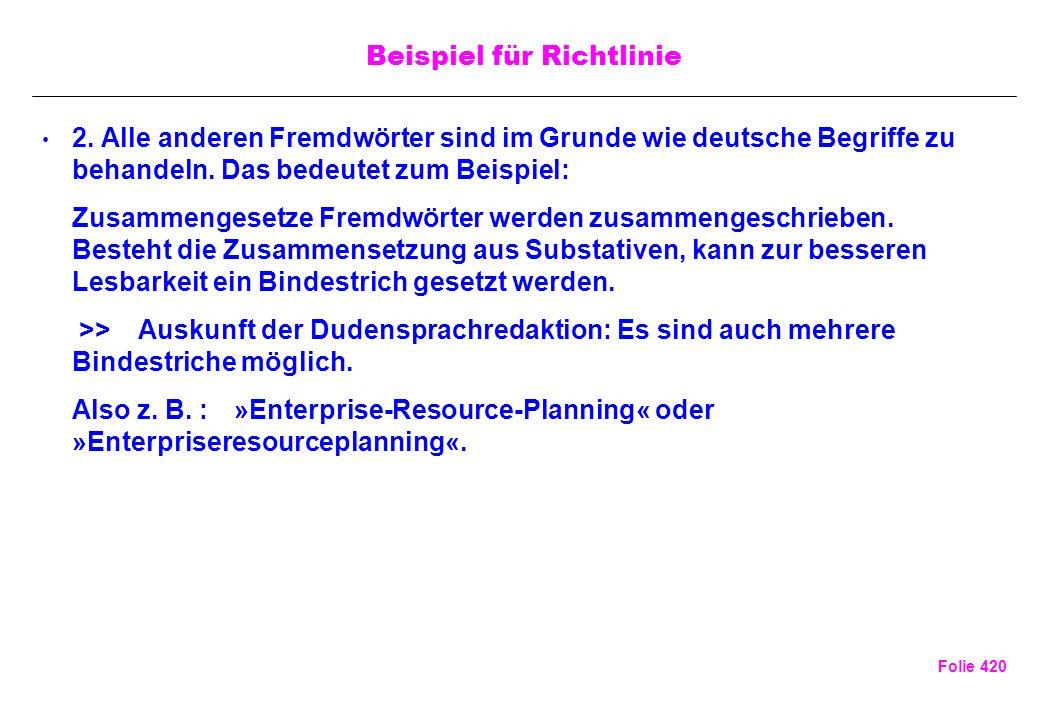 Folie 420 Beispiel für Richtlinie 2. Alle anderen Fremdwörter sind im Grunde wie deutsche Begriffe zu behandeln. Das bedeutet zum Beispiel: Zusammenge