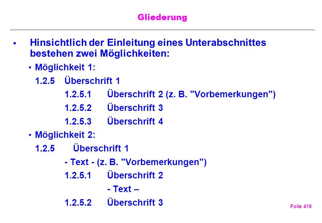 Folie 416 Gliederung Hinsichtlich der Einleitung eines Unterabschnittes bestehen zwei Möglichkeiten: Möglichkeit 1: 1.2.5Überschrift 1 1.2.5.1Überschr