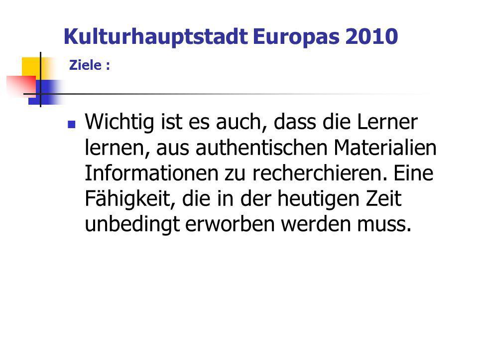 Kulturhauptstadt Europas 2010 Ziele : Wichtig ist es auch, dass die Lerner lernen, aus authentischen Materialien Informationen zu recherchieren.