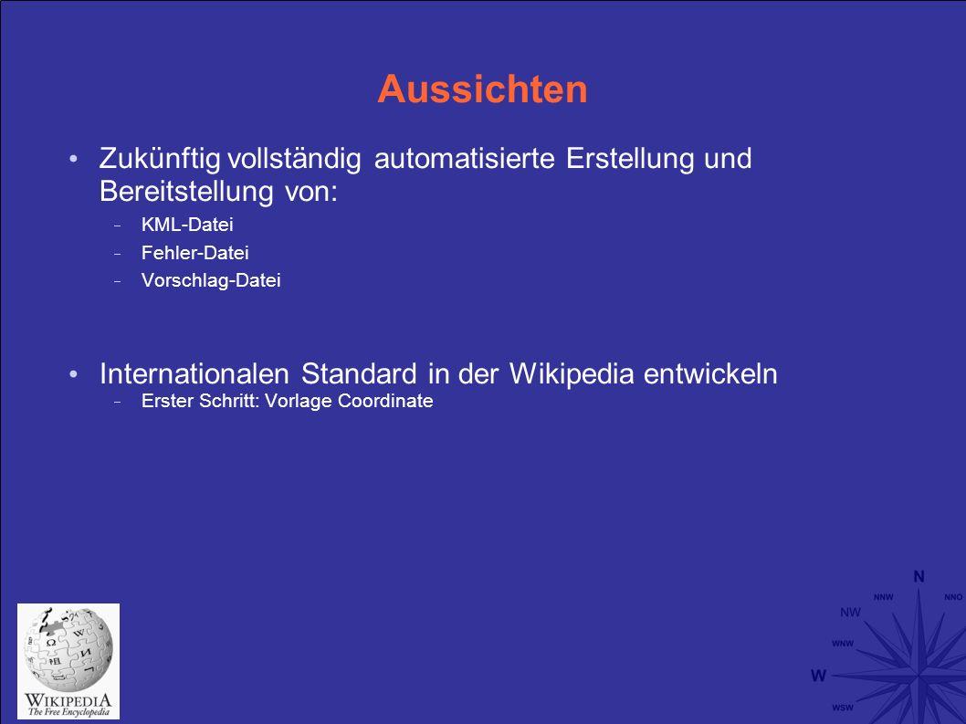 Aussichten Zukünftig vollständig automatisierte Erstellung und Bereitstellung von: KML-Datei Fehler-Datei Vorschlag-Datei Internationalen Standard in der Wikipedia entwickeln Erster Schritt: Vorlage Coordinate