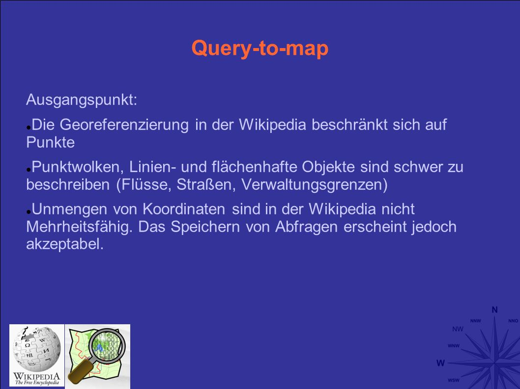 Query-to-map Ausgangspunkt: Die Georeferenzierung in der Wikipedia beschränkt sich auf Punkte Punktwolken, Linien- und flächenhafte Objekte sind schwer zu beschreiben (Flüsse, Straßen, Verwaltungsgrenzen) Unmengen von Koordinaten sind in der Wikipedia nicht Mehrheitsfähig.