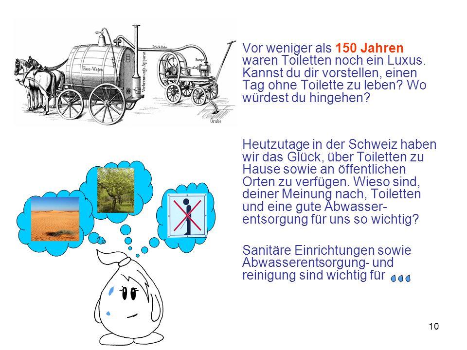 10 Vor weniger als 150 Jahren waren Toiletten noch ein Luxus. Kannst du dir vorstellen, einen Tag ohne Toilette zu leben? Wo würdest du hingehen? Heut