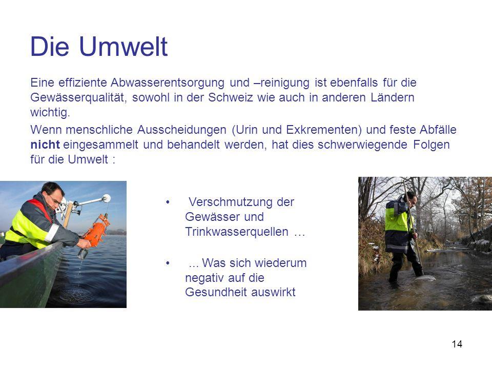 14 Die Umwelt Eine effiziente Abwasserentsorgung und –reinigung ist ebenfalls für die Gewässerqualität, sowohl in der Schweiz wie auch in anderen Länd