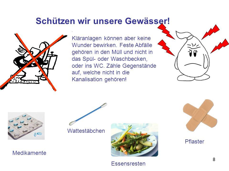 8 Schützen wir unsere Gewässer! Medikamente Wattestäbchen Essensresten Pflaster Kläranlagen können aber keine Wunder bewirken. Feste Abfälle gehören i