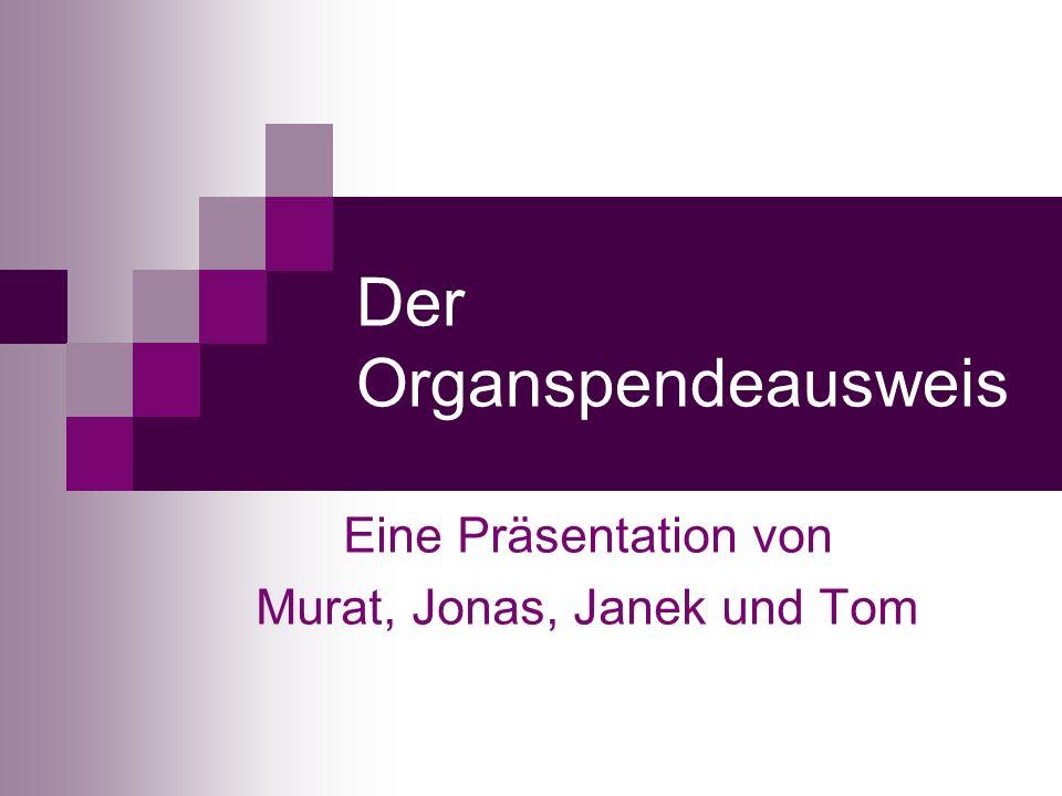Der Organspendeausweis Eine Präsentation von Murat, Jonas, Janek und Tom