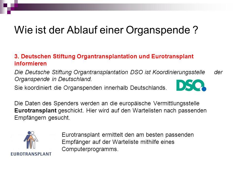 Wie ist der Ablauf einer Organspende ? 3. Deutschen Stiftung Organtransplantation und Eurotransplant informieren Die Deutsche Stiftung Organtransplant