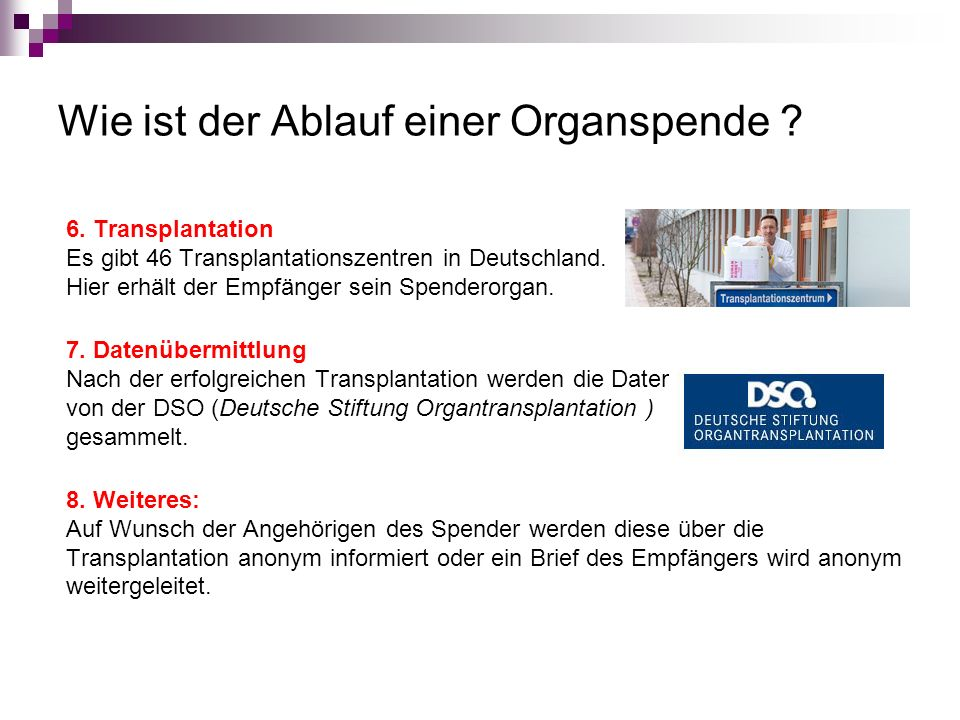 Wie ist der Ablauf einer Organspende ? 6. Transplantation Es gibt 46 Transplantationszentren in Deutschland. Hier erhält der Empfänger sein Spenderorg