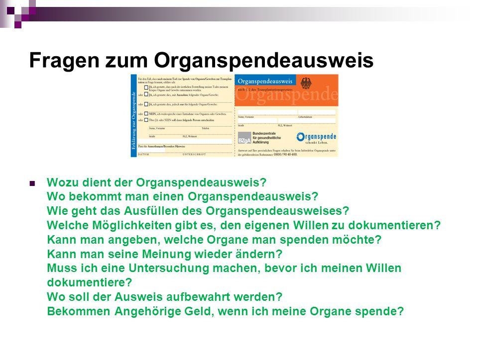 Fragen zum Organspendeausweis Wozu dient der Organspendeausweis? Wo bekommt man einen Organspendeausweis? Wie geht das Ausfüllen des Organspendeauswei