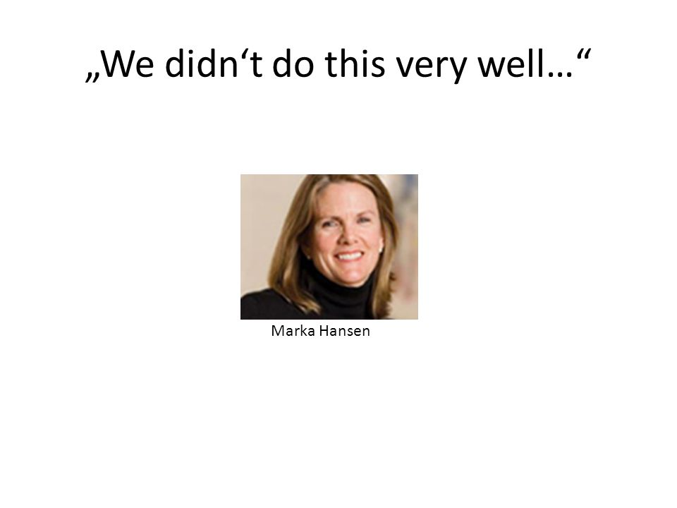 We didnt do this very well… Marka Hansen