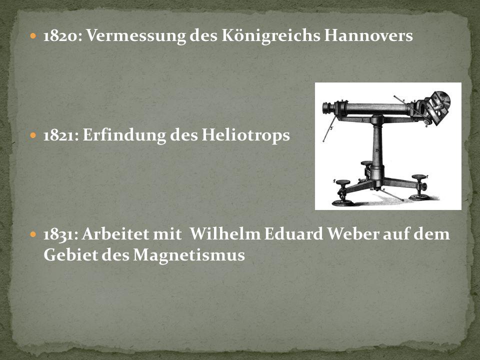 1820: Vermessung des Königreichs Hannovers 1821: Erfindung des Heliotrops 1831: Arbeitet mit Wilhelm Eduard Weber auf dem Gebiet des Magnetismus