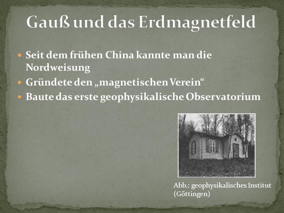 Seit dem frühen China kannte man die Nordweisung Gründete den magnetischen Verein Baute das erste geophysikalische Observatorium Abb.: geophysikalisch