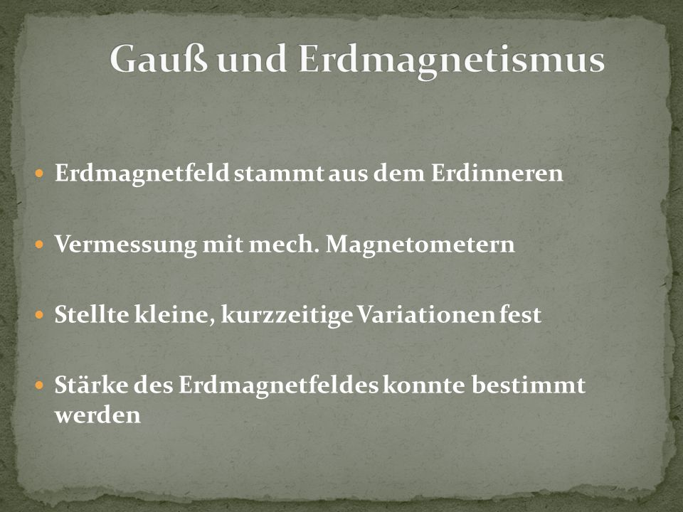 Erdmagnetfeld stammt aus dem Erdinneren Vermessung mit mech. Magnetometern Stellte kleine, kurzzeitige Variationen fest Stärke des Erdmagnetfeldes kon