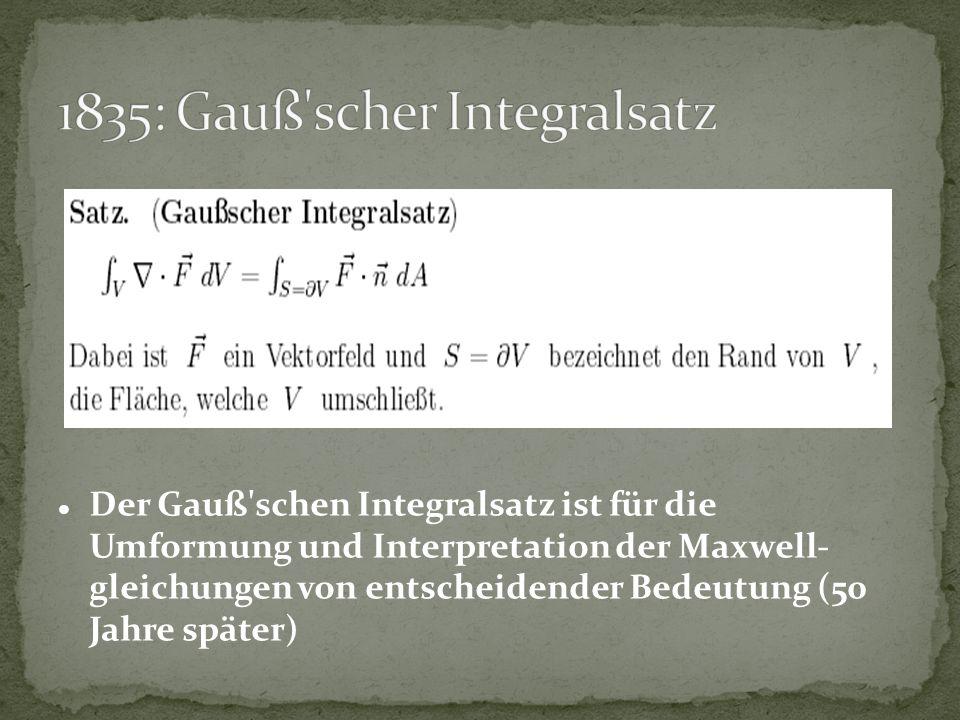 Der Gauß'schen Integralsatz ist für die Umformung und Interpretation der Maxwell- gleichungen von entscheidender Bedeutung (50 Jahre später)