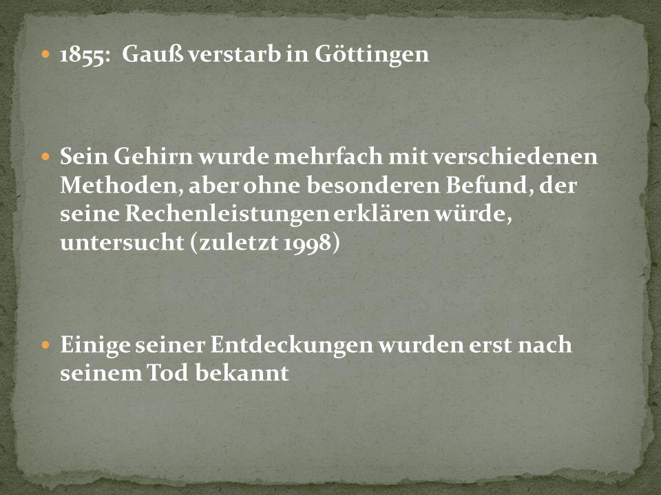 1855: Gauß verstarb in Göttingen Sein Gehirn wurde mehrfach mit verschiedenen Methoden, aber ohne besonderen Befund, der seine Rechenleistungen erklär