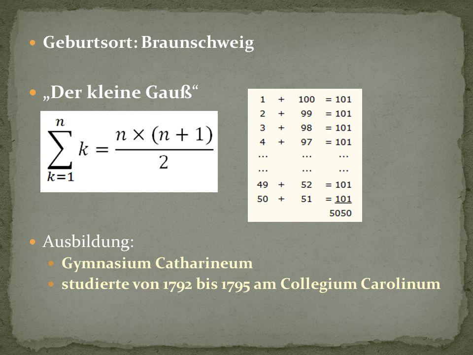Geburtsort: Braunschweig Der kleine Gauß Ausbildung: Gymnasium Catharineum studierte von 1792 bis 1795 am Collegium Carolinum