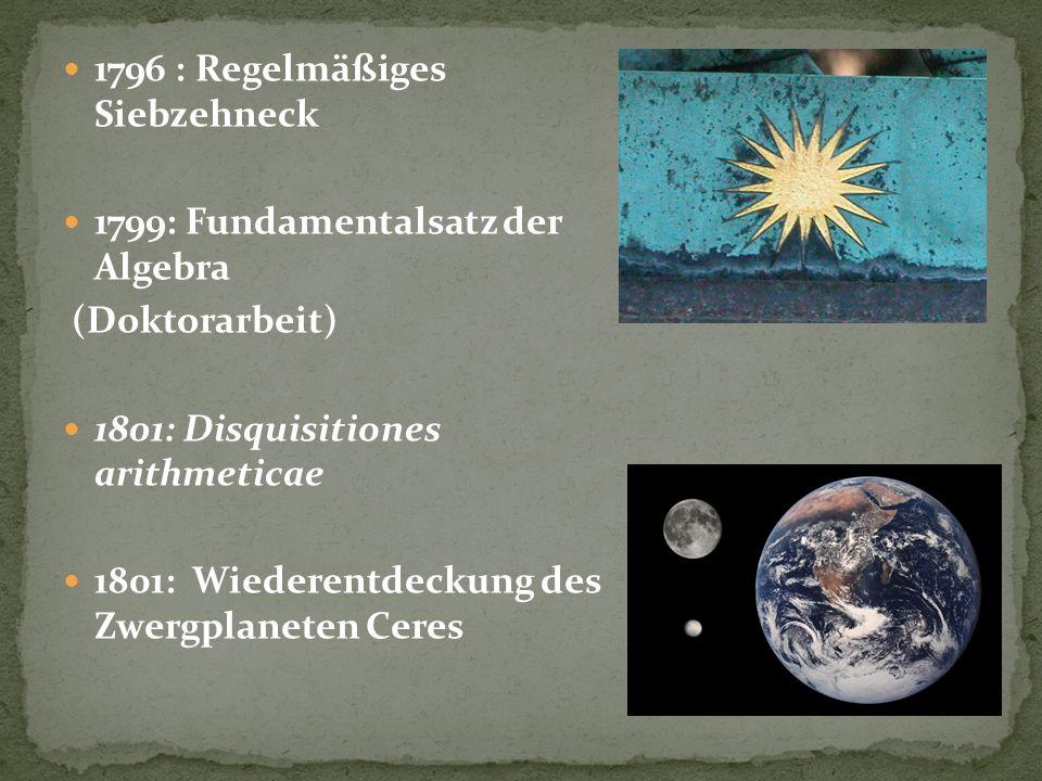 1796 : Regelmäßiges Siebzehneck 1799: Fundamentalsatz der Algebra (Doktorarbeit) 1801: Disquisitiones arithmeticae 1801: Wiederentdeckung des Zwergpla