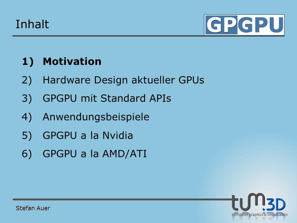 computer graphics & visualization Inhalt 1)Motivation 2)Hardware Design aktueller GPUs 3)GPGPU mit Standard APIs 4)Anwendungsbeispiele 5)GPGPU a la Nv