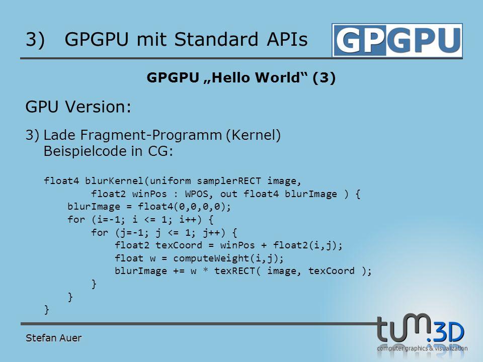 computer graphics & visualization 3)GPGPU mit Standard APIs GPGPU Hello World (3) GPU Version: 3)Lade Fragment-Programm (Kernel) Beispielcode in CG: f