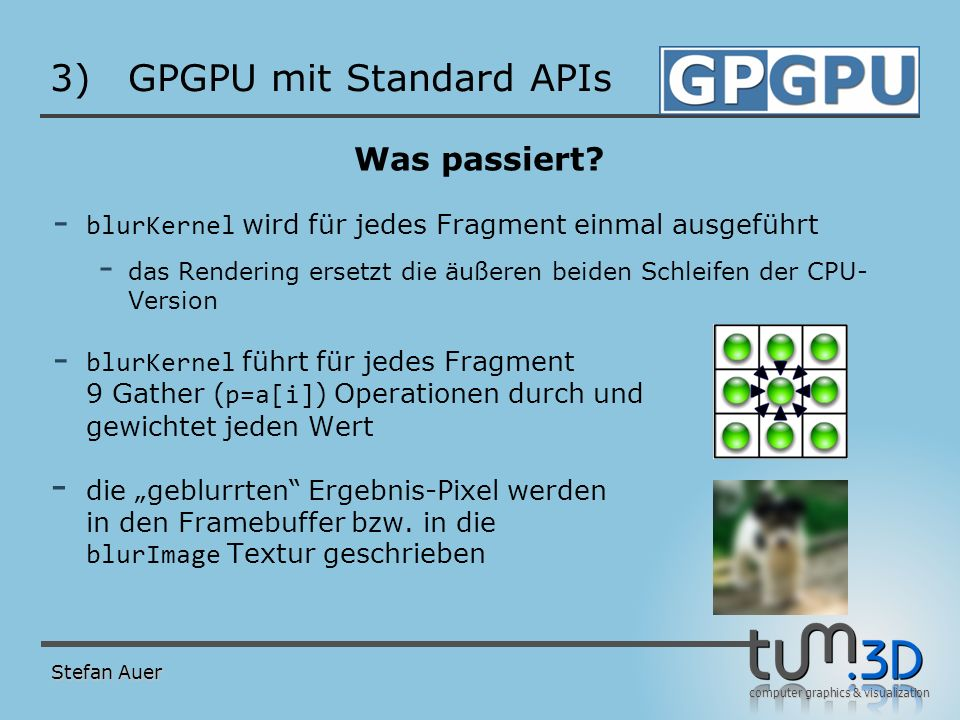 computer graphics & visualization 3)GPGPU mit Standard APIs Was passiert? - blurKernel wird für jedes Fragment einmal ausgeführt - das Rendering erset