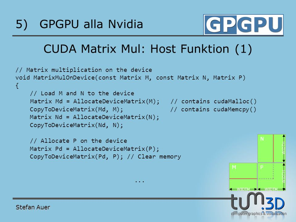 computer graphics & visualization 5)GPGPU alla Nvidia CUDA Matrix Mul: Host Funktion (1) // Matrix multiplication on the device void MatrixMulOnDevice(const Matrix M, const Matrix N, Matrix P) { // Load M and N to the device Matrix Md = AllocateDeviceMatrix(M); // contains cudaMalloc() CopyToDeviceMatrix(Md, M); // contains cudaMemcpy() Matrix Nd = AllocateDeviceMatrix(N); CopyToDeviceMatrix(Nd, N); // Allocate P on the device Matrix Pd = AllocateDeviceMatrix(P); CopyToDeviceMatrix(Pd, P); // Clear memory...