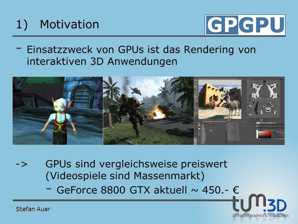 computer graphics & visualization 1)Motivation - Einsatzzweck von GPUs ist das Rendering von interaktiven 3D Anwendungen Stefan Auer ->GPUs sind vergl