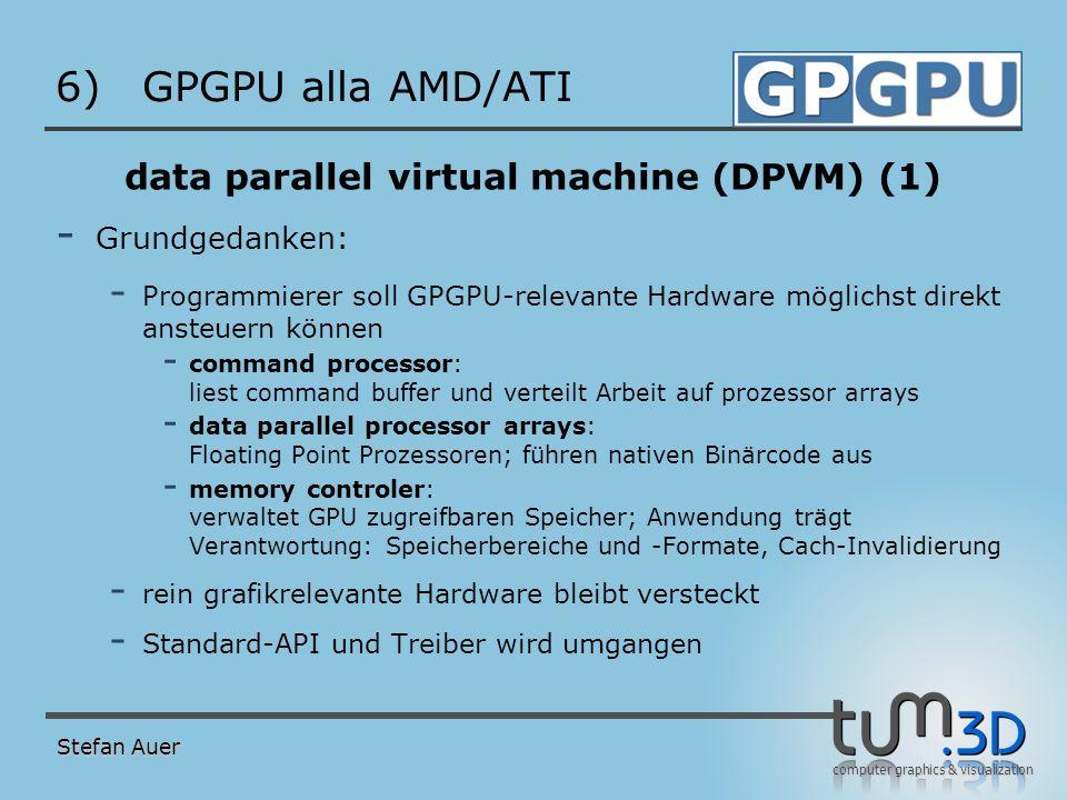 computer graphics & visualization 6)GPGPU alla AMD/ATI data parallel virtual machine (DPVM) (1) - Grundgedanken: - Programmierer soll GPGPU-relevante