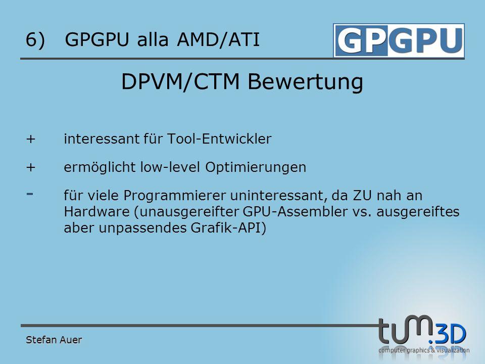 computer graphics & visualization 6)GPGPU alla AMD/ATI DPVM/CTM Bewertung +interessant für Tool-Entwickler +ermöglicht low-level Optimierungen - für v