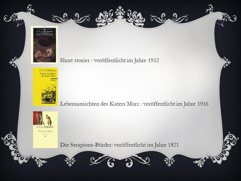 Short stories : veröffentlicht im Jahre 1932 Lebensansichten des Katers Murr : veröffentlicht im Jahre 1916 Die Serapions-Bürder: veröffentlicht im Jahre 1821