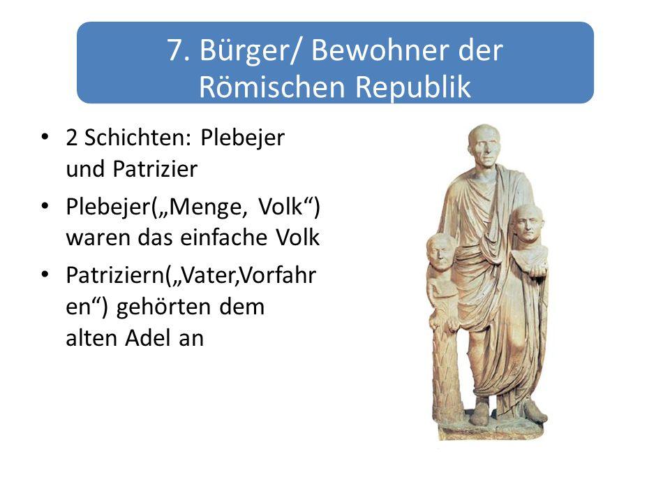 7. Bürger/ Bewohner der Römischen Republik 2 Schichten: Plebejer und Patrizier Plebejer(Menge, Volk) waren das einfache Volk Patriziern(Vater,Vorfahr
