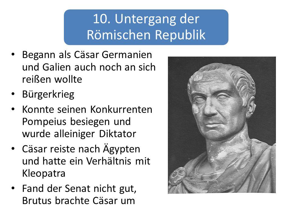 10. Untergang der Römischen Republik Begann als Cäsar Germanien und Galien auch noch an sich reißen wollte Bürgerkrieg Konnte seinen Konkurrenten Pomp