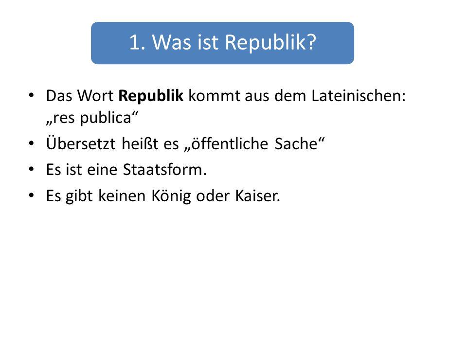 1. Was ist Republik? Das Wort Republik kommt aus dem Lateinischen: res publica Übersetzt heißt es öffentliche Sache Es ist eine Staatsform. Es gibt ke