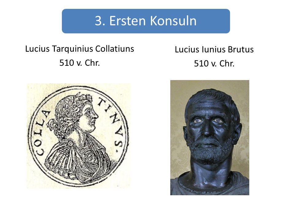 3. Ersten Konsuln Lucius Tarquinius Collatiuns 510 v. Chr. Lucius Iunius Brutus 510 v. Chr.