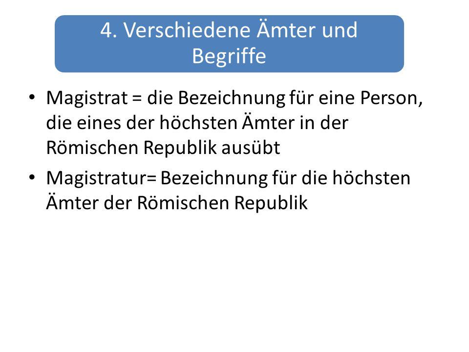 4. Verschiedene Ämter und Begriffe Magistrat = die Bezeichnung für eine Person, die eines der höchsten Ämter in der Römischen Republik ausübt Magistra