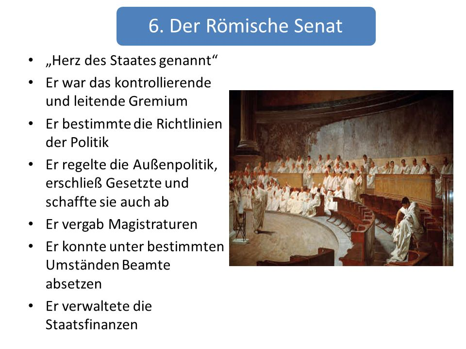 6. Der Römische Senat Herz des Staates genannt Er war das kontrollierende und leitende Gremium Er bestimmte die Richtlinien der Politik Er regelte die