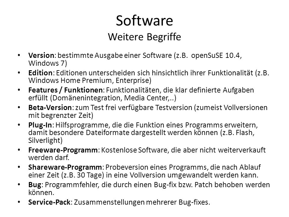 Software Weitere Begriffe Version: bestimmte Ausgabe einer Software (z.B. openSuSE 10.4, Windows 7) Edition: Editionen unterscheiden sich hinsichtlich