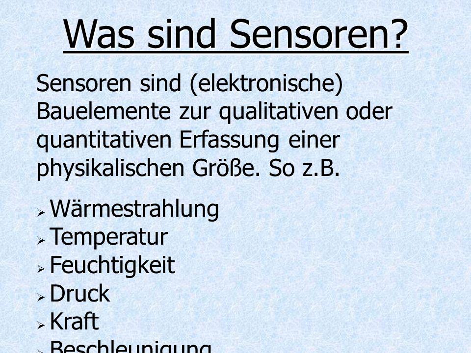 Sensoren sind (elektronische) Bauelemente zur qualitativen oder quantitativen Erfassung einer physikalischen Größe. So z.B. Wärmestrahlung Temperatur