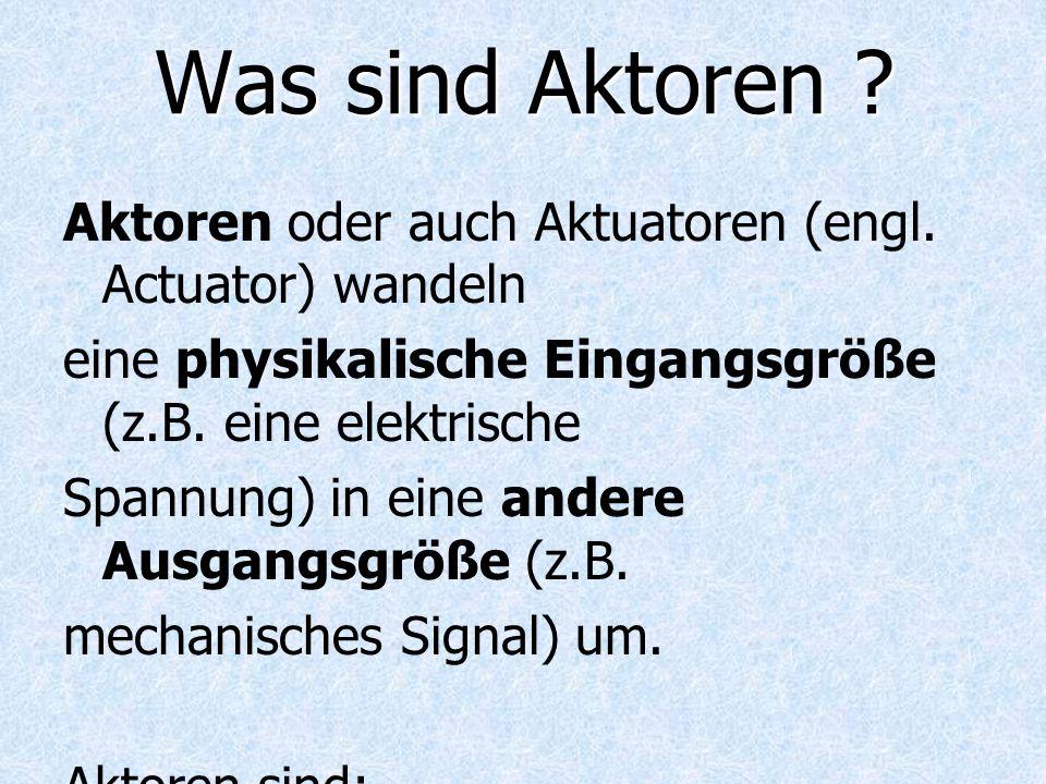 Was sind Aktoren ? Aktoren oder auch Aktuatoren (engl. Actuator) wandeln eine physikalische Eingangsgröße (z.B. eine elektrische Spannung) in eine and